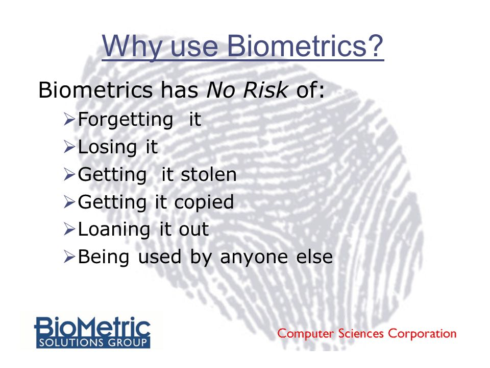 Why use Biometrics? Biometrics has No Risk of:  Forgetting it  Losing it  Getting it stolen  Getting it copied  Loaning it out  Being used by an