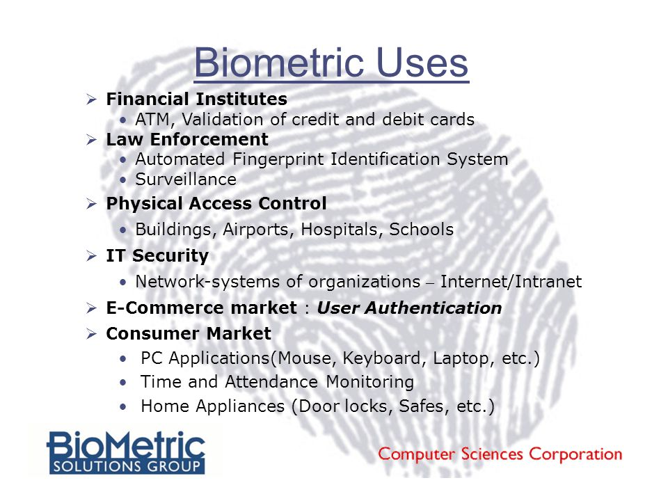 Biometric Uses  Financial Institutes ATM, Validation of credit and debit cards  Law Enforcement Automated Fingerprint Identification System Surveillance  Physical Access Control Buildings, Airports, Hospitals, Schools  IT Security Network-systems of organizations – Internet/Intranet  E-Commerce market : User Authentication  Consumer Market PC Applications(Mouse, Keyboard, Laptop, etc.) Time and Attendance Monitoring Home Appliances (Door locks, Safes, etc.)