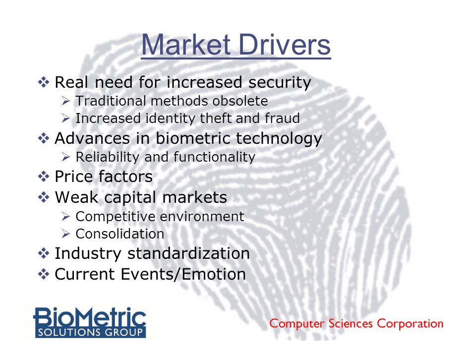 Market Drivers  Real need for increased security  Traditional methods obsolete  Increased identity theft and fraud  Advances in biometric technology  Reliability and functionality  Price factors  Weak capital markets  Competitive environment  Consolidation  Industry standardization  Current Events/Emotion