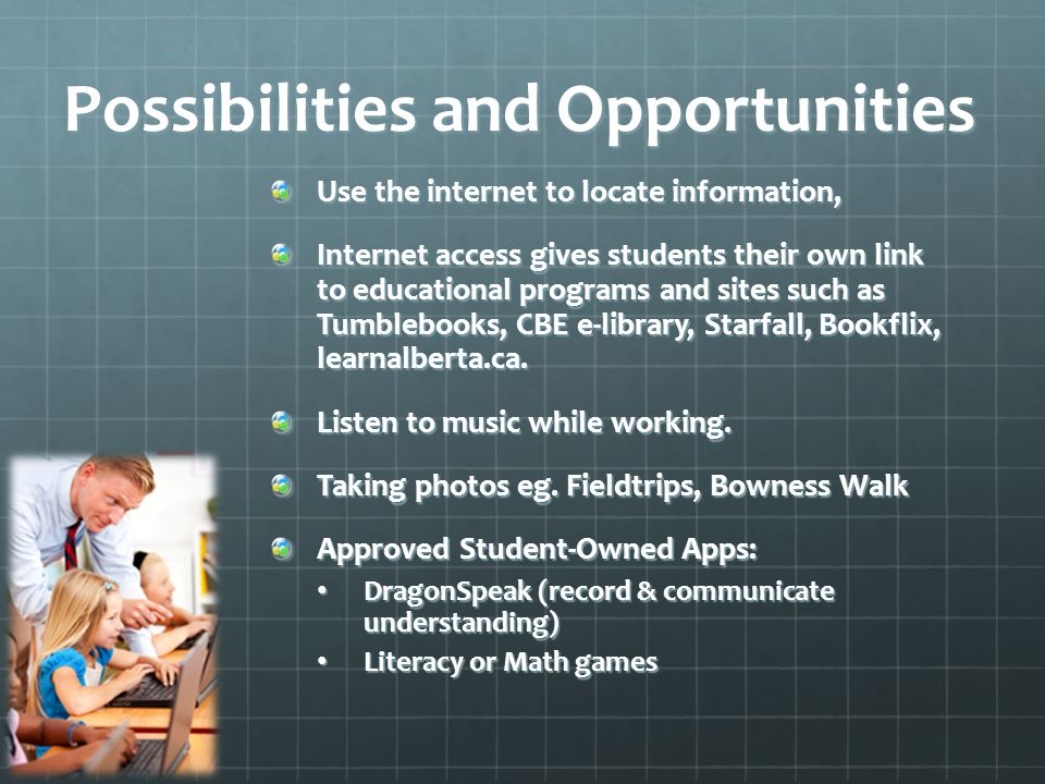 Possibilities and Opportunities Use the internet to locate information, Internet access gives students their own link to educational programs and sites such as Tumblebooks, CBE e-library, Starfall, Bookflix, learnalberta.ca.