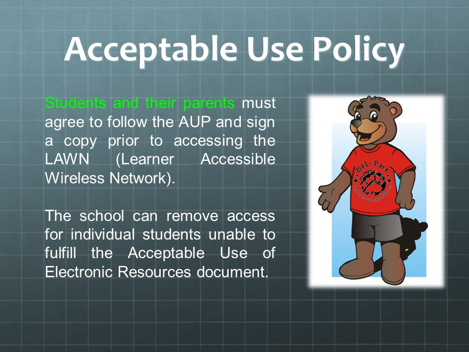Acceptable Use Policy Students and their parents must agree to follow the AUP and sign a copy prior to accessing the LAWN (Learner Accessible Wireless Network).