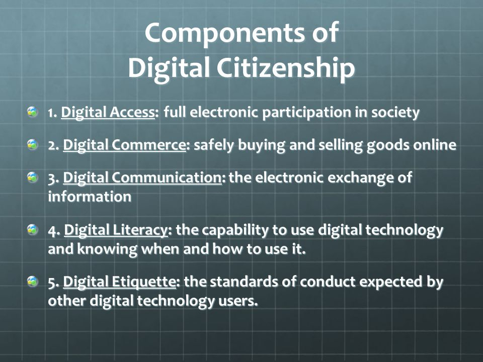 Components of Digital Citizenship 1. Digital Access: full electronic participation in society 2.