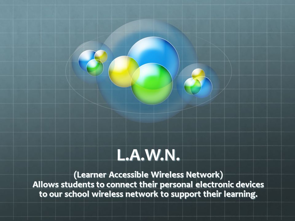 L.A.W.N. (Learner Accessible Wireless Network) Allows students to connect their personal electronic devices to our school wireless network to support