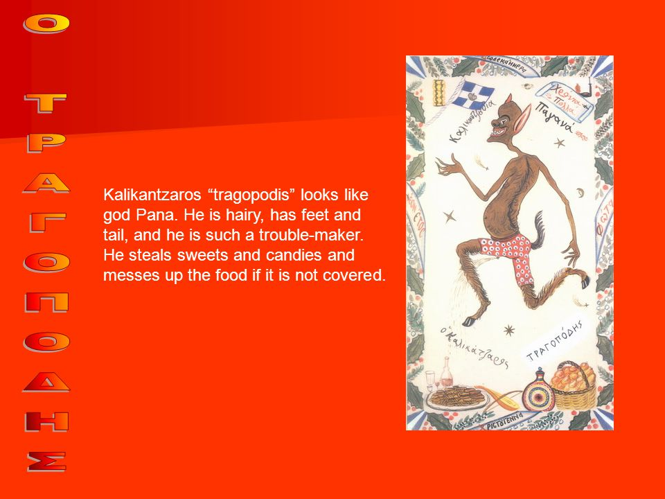 "Kalikantzaros ""tragopodis"" looks like god Pana. He is hairy, has feet and tail, and he is such a trouble-maker. He steals sweets and candies and messe"