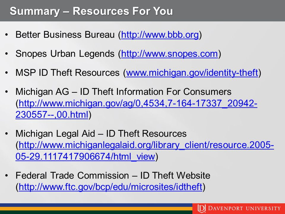 Summary – Resources For You Better Business Bureau (http://www.bbb.org)http://www.bbb.org Snopes Urban Legends (http://www.snopes.com)http://www.snopes.com MSP ID Theft Resources (www.michigan.gov/identity-theft)www.michigan.gov/identity-theft Michigan AG – ID Theft Information For Consumers (http://www.michigan.gov/ag/0,4534,7-164-17337_20942- 230557--,00.html)http://www.michigan.gov/ag/0,4534,7-164-17337_20942- 230557--,00.html Michigan Legal Aid – ID Theft Resources (http://www.michiganlegalaid.org/library_client/resource.2005- 05-29.1117417906674/html_view)http://www.michiganlegalaid.org/library_client/resource.2005- 05-29.1117417906674/html_view Federal Trade Commission – ID Theft Website (http://www.ftc.gov/bcp/edu/microsites/idtheft)http://www.ftc.gov/bcp/edu/microsites/idtheft