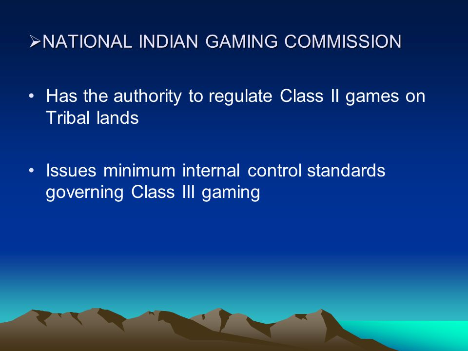  NATIONAL INDIAN GAMING COMMISSION Has the authority to regulate Class II games on Tribal lands Issues minimum internal control standards governing Class III gaming