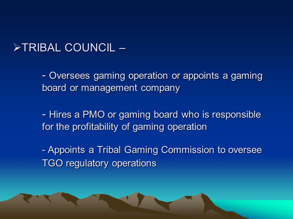  TRIBAL COUNCIL – - Oversees gaming operation or appoints a gaming board or management company - Hires a PMO or gaming board who is responsible for the profitability of gaming operation - Appoints a Tribal Gaming Commission to oversee TGO regulatory operations