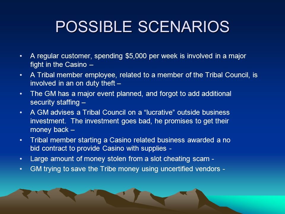 POSSIBLE SCENARIOS A regular customer, spending $5,000 per week is involved in a major fight in the Casino – A Tribal member employee, related to a member of the Tribal Council, is involved in an on duty theft – The GM has a major event planned, and forgot to add additional security staffing – A GM advises a Tribal Council on a lucrative outside business investment.