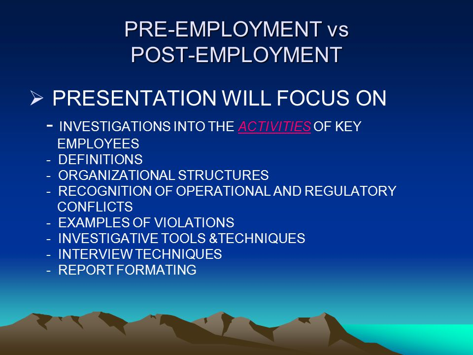 PRE-EMPLOYMENT vs POST-EMPLOYMENT  PRESENTATION WILL FOCUS ON - INVESTIGATIONS INTO THE ACTIVITIES OF KEY EMPLOYEES - DEFINITIONS - ORGANIZATIONAL ST
