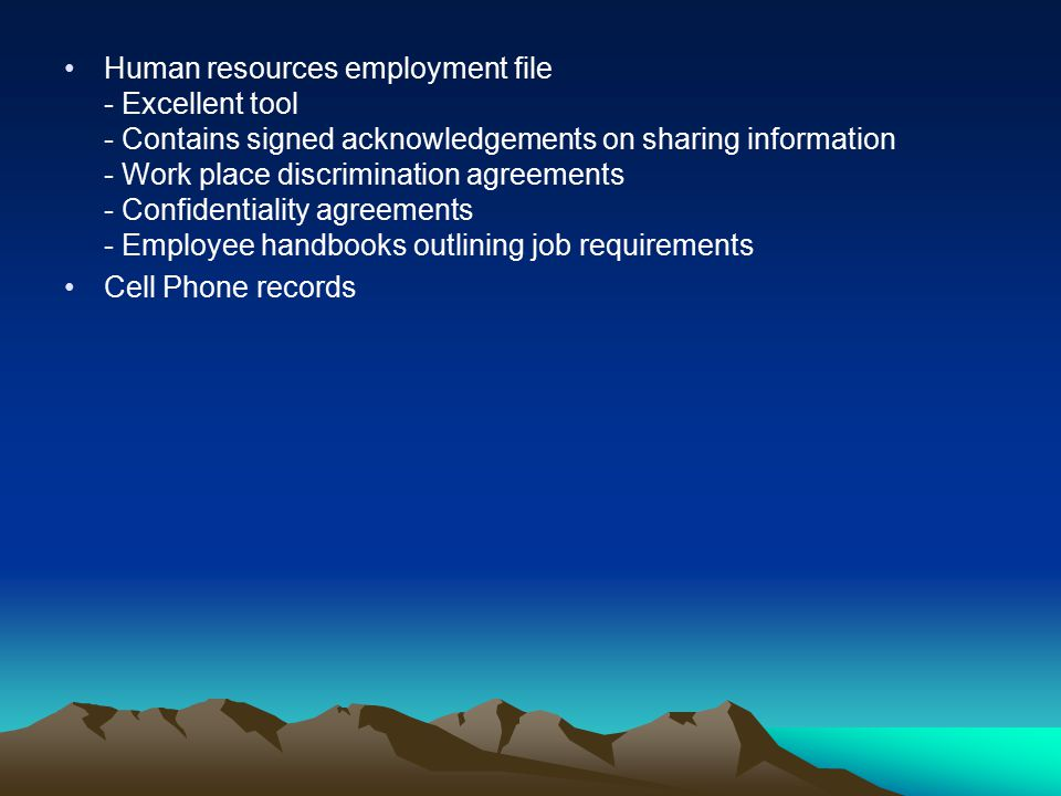 Human resources employment file - Excellent tool - Contains signed acknowledgements on sharing information - Work place discrimination agreements - Confidentiality agreements - Employee handbooks outlining job requirements Cell Phone records