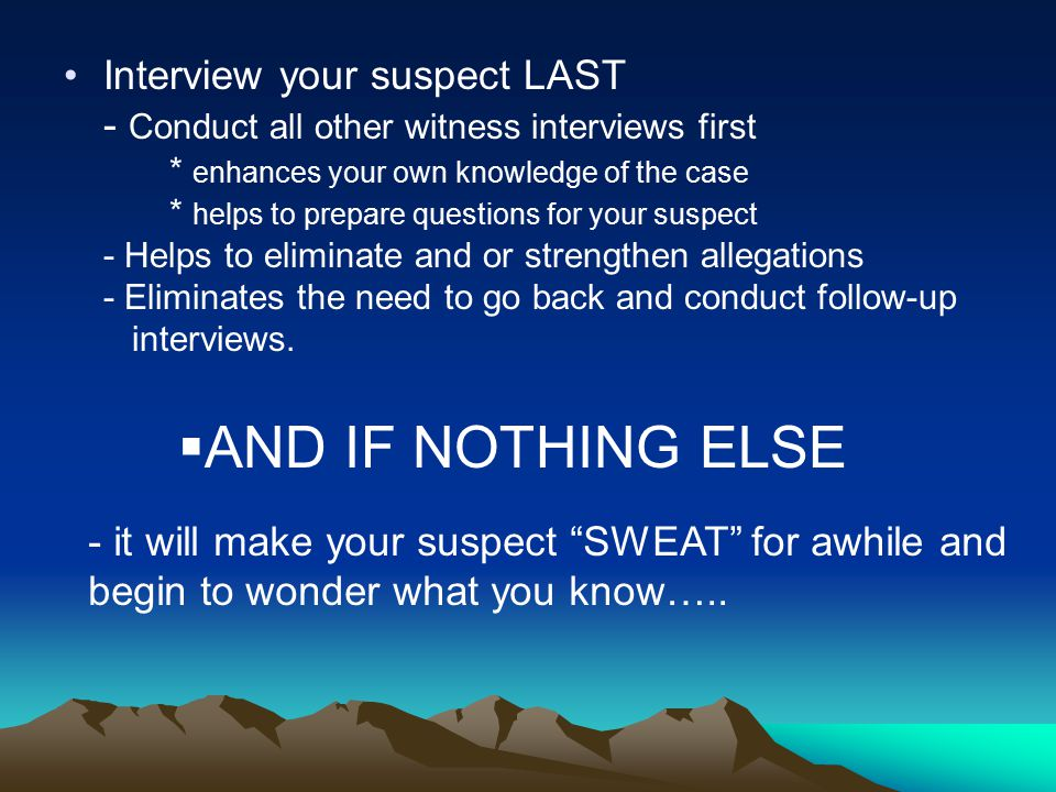 Interview your suspect LAST - Conduct all other witness interviews first * enhances your own knowledge of the case * helps to prepare questions for your suspect - Helps to eliminate and or strengthen allegations - Eliminates the need to go back and conduct follow-up interviews.