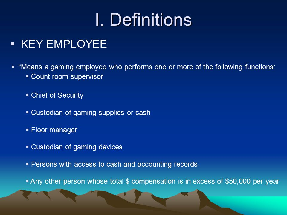 """I. Definitions  KEY EMPLOYEE  """"Means a gaming employee who performs one or more of the following functions:  Count room supervisor  Chief of Secur"""