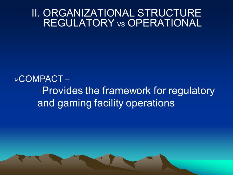 II. ORGANIZATIONAL STRUCTURE REGULATORY VS OPERATIONAL  COMPACT – - Provides the framework for regulatory and gaming facility operations