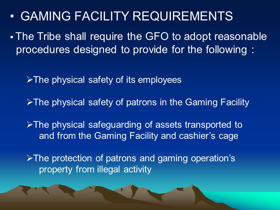 GAMING FACILITY REQUIREMENTS  The Tribe shall require the GFO to adopt reasonable procedures designed to provide for the following :  The physical safety of its employees  The physical safety of patrons in the Gaming Facility  The physical safeguarding of assets transported to and from the Gaming Facility and cashier's cage  The protection of patrons and gaming operation's property from illegal activity