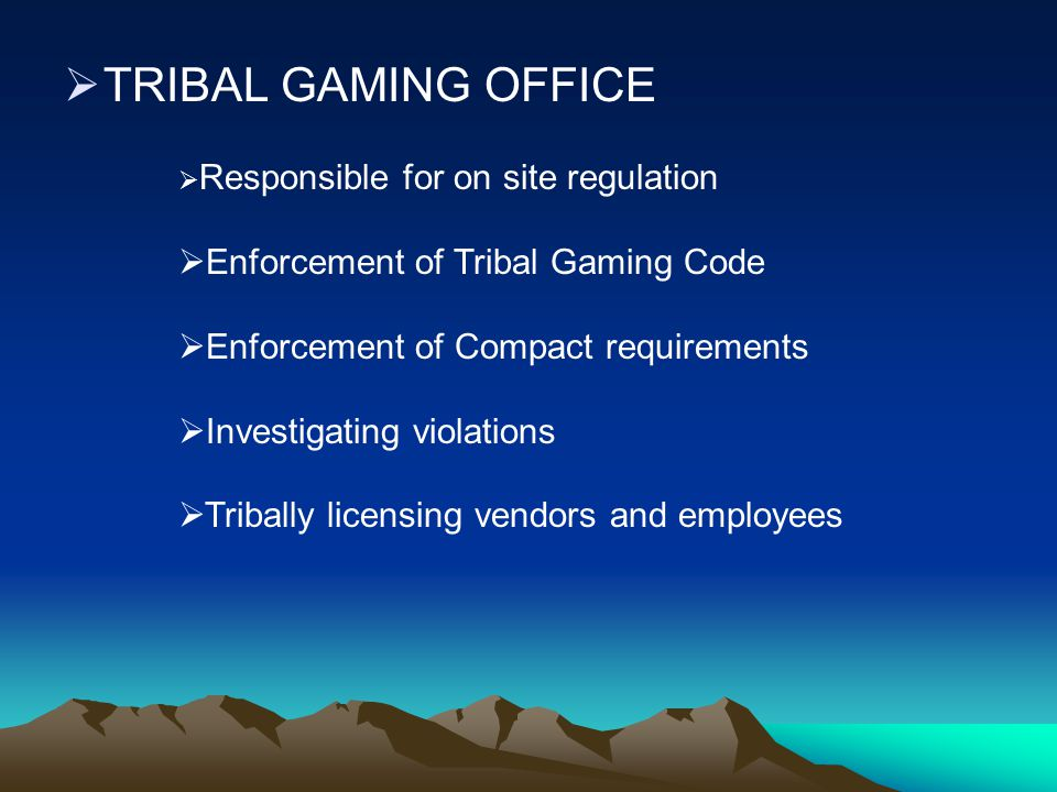  TRIBAL GAMING OFFICE  Responsible for on site regulation  Enforcement of Tribal Gaming Code  Enforcement of Compact requirements  Investigating violations  Tribally licensing vendors and employees