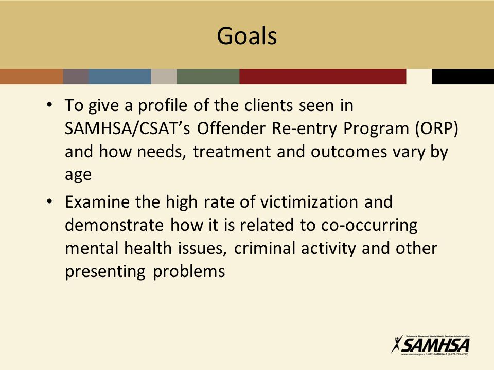 Goals To give a profile of the clients seen in SAMHSA/CSAT's Offender Re-entry Program (ORP) and how needs, treatment and outcomes vary by age Examine the high rate of victimization and demonstrate how it is related to co-occurring mental health issues, criminal activity and other presenting problems