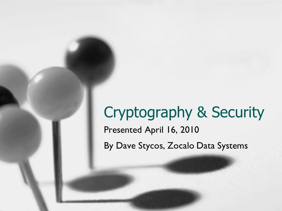 Cryptography & Security Presented April 16, 2010 By Dave Stycos, Zocalo Data Systems