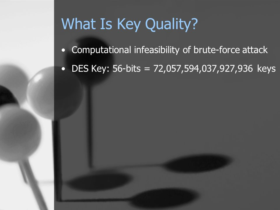 What Is Key Quality? Computational infeasibility of brute-force attack DES Key: 56-bits = 72,057,594,037,927,936 keys