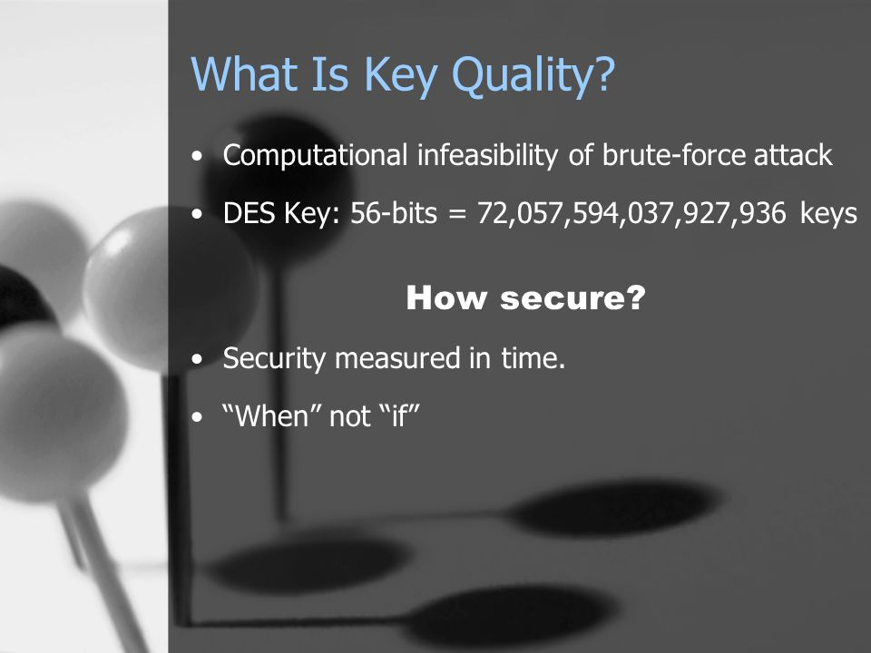 What Is Key Quality? Computational infeasibility of brute-force attack DES Key: 56-bits = 72,057,594,037,927,936 keys How secure? Security measured in