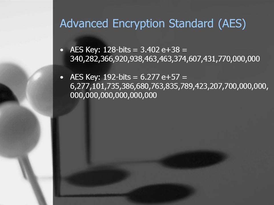 Advanced Encryption Standard (AES) AES Key: 128-bits = 3.402 e+38 = 340,282,366,920,938,463,463,374,607,431,770,000,000 AES Key: 192-bits = 6.277 e+57 = 6,277,101,735,386,680,763,835,789,423,207,700,000,000, 000,000,000,000,000,000