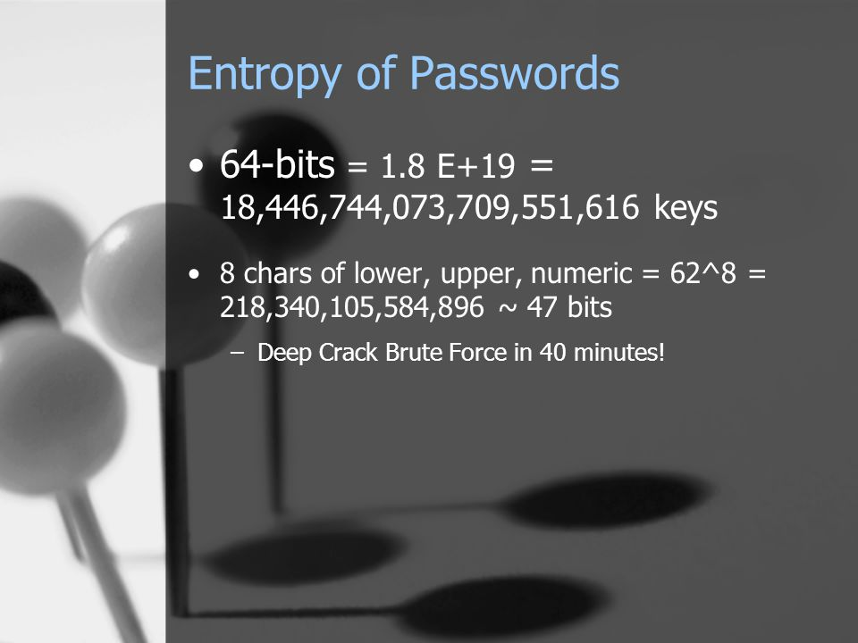 Entropy of Passwords 64-bits = 1.8 E+19 = 18,446,744,073,709,551,616 keys 8 chars of lower, upper, numeric = 62^8 = 218,340,105,584,896 ~ 47 bits –Deep Crack Brute Force in 40 minutes!