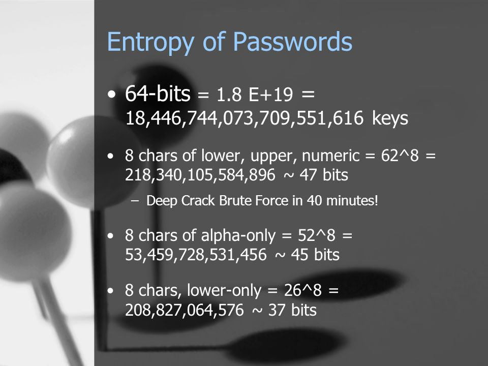 Entropy of Passwords 64-bits = 1.8 E+19 = 18,446,744,073,709,551,616 keys 8 chars of lower, upper, numeric = 62^8 = 218,340,105,584,896 ~ 47 bits –Dee