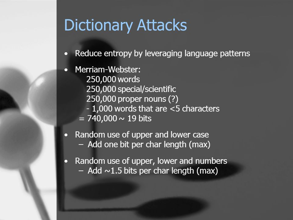 Dictionary Attacks Reduce entropy by leveraging language patterns Merriam-Webster: 250,000 words 250,000 special/scientific 250,000 proper nouns (?) -