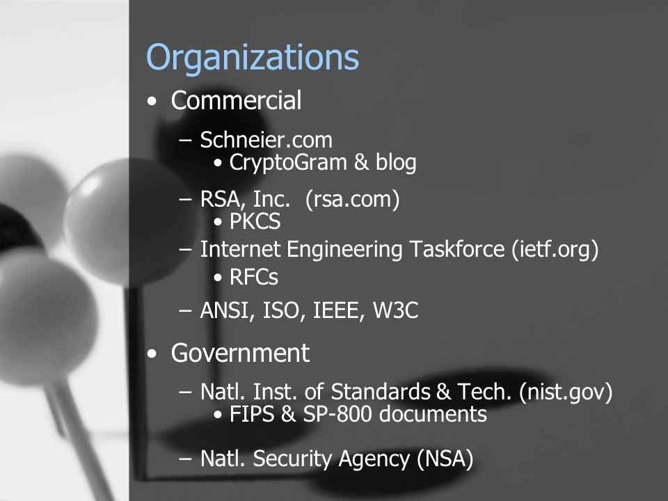Organizations Commercial –Schneier.com CryptoGram & blog –RSA, Inc. (rsa.com) PKCS –Internet Engineering Taskforce (ietf.org) RFCs –ANSI, ISO, IEEE, W