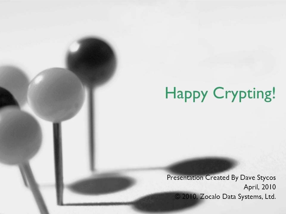 Happy Crypting! Presentation Created By Dave Stycos April, 2010 © 2010, Zocalo Data Systems, Ltd.