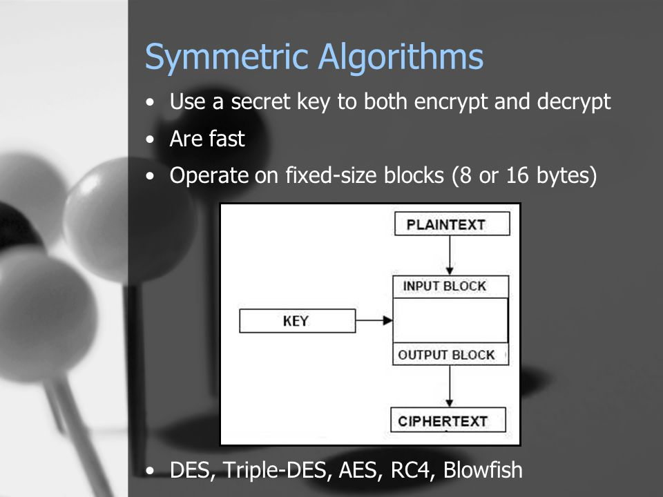 Symmetric Algorithms Use a secret key to both encrypt and decrypt Are fast Operate on fixed-size blocks (8 or 16 bytes) DES, Triple-DES, AES, RC4, Blo