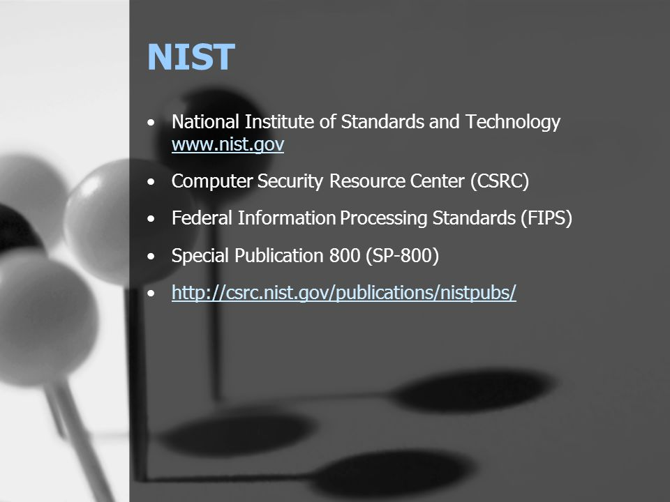 NIST National Institute of Standards and Technology www.nist.gov www.nist.gov Computer Security Resource Center (CSRC) Federal Information Processing Standards (FIPS) Special Publication 800 (SP-800) http://csrc.nist.gov/publications/nistpubs/