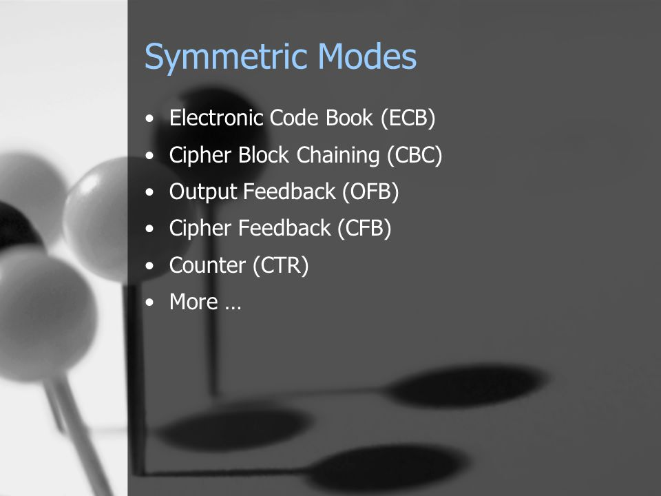 Symmetric Modes Electronic Code Book (ECB) Cipher Block Chaining (CBC) Output Feedback (OFB) Cipher Feedback (CFB) Counter (CTR) More …