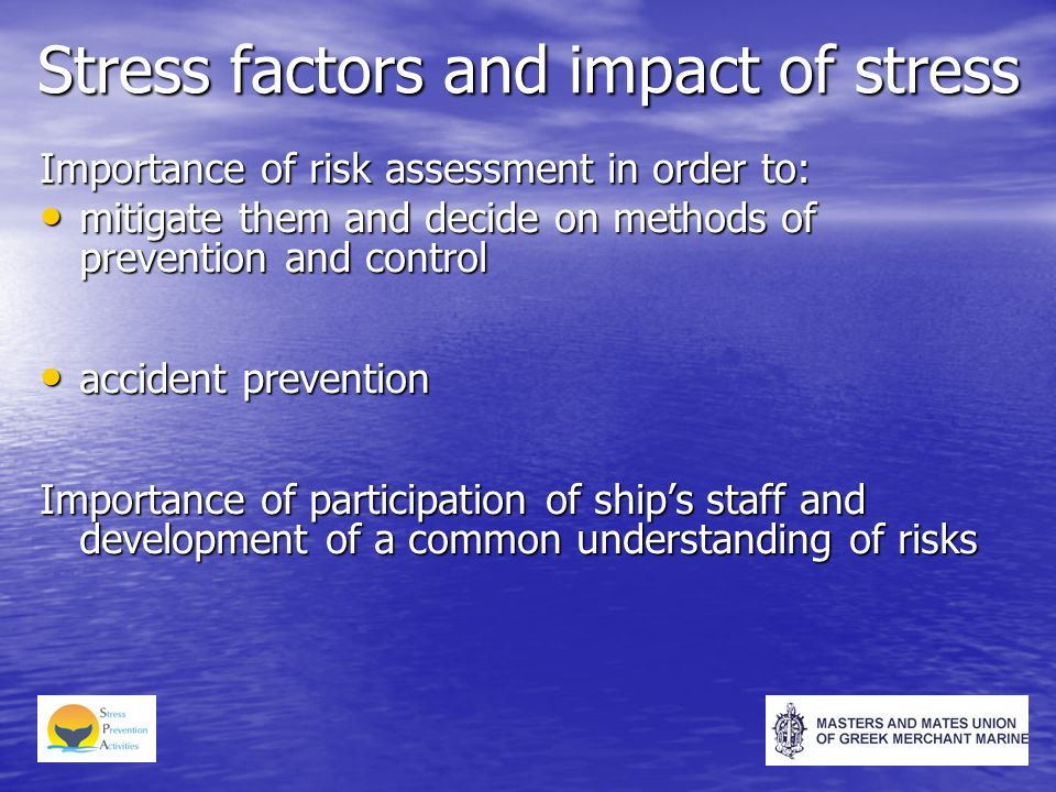 Stress factors and impact of stress Importance of risk assessment in order to: mitigate them and decide on methods of prevention and control mitigate them and decide on methods of prevention and control accident prevention accident prevention Importance of participation of ship's staff and development of a common understanding of risks