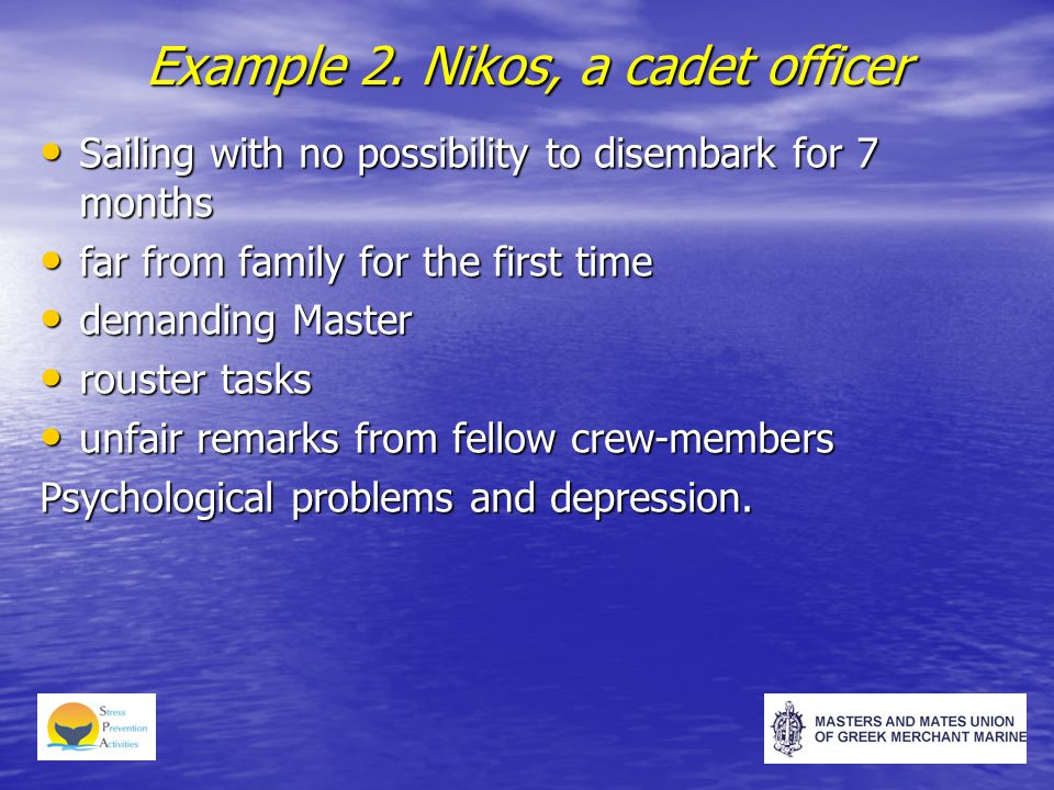 Example 2. Nikos, a cadet officer Sailing with no possibility to disembark for 7 months Sailing with no possibility to disembark for 7 months far from
