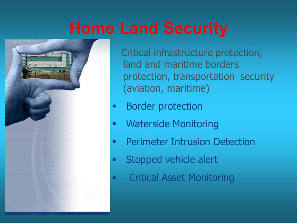 7 Home Land Security Critical infrastructure protection, land and maritime borders protection, transportation security (aviation, maritime)  Border protection  Waterside Monitoring  Perimeter Intrusion Detection  Stopped vehicle alert  Critical Asset Monitoring