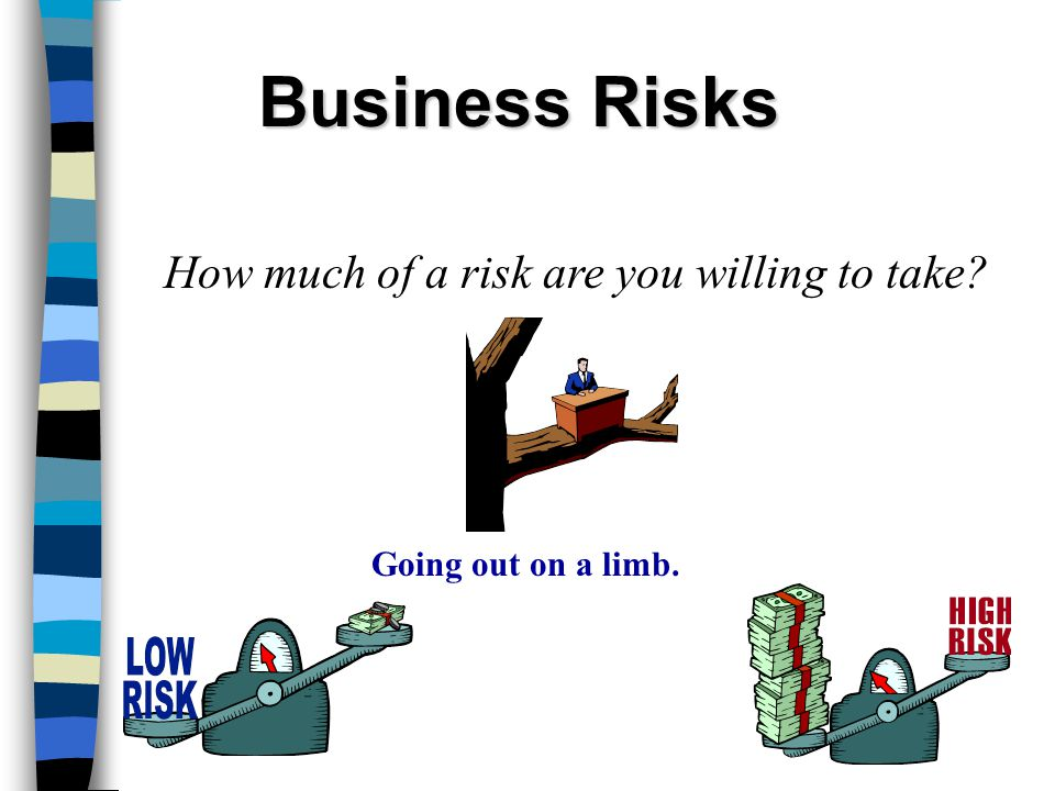 Business Risks How much of a risk are you willing to take Going out on a limb.