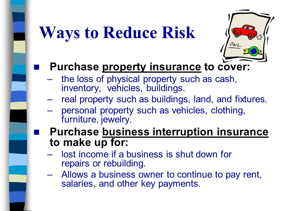 Ways to Reduce Risk Purchase property insurance to cover: –the loss of physical property such as cash, inventory, vehicles, buildings. –real property