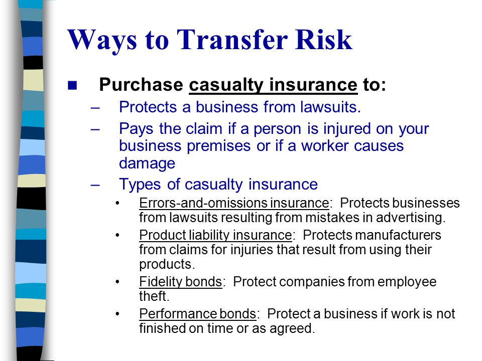 Ways to Transfer Risk Purchase casualty insurance to: –Protects a business from lawsuits. –Pays the claim if a person is injured on your business prem