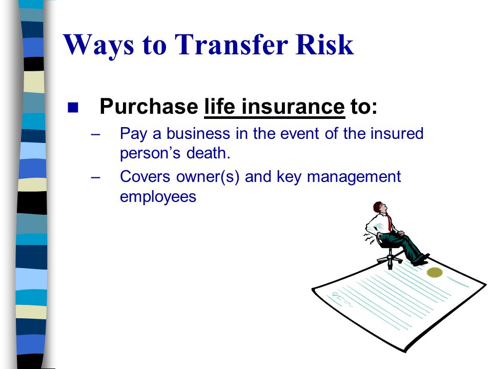 Ways to Transfer Risk Purchase life insurance to: –Pay a business in the event of the insured person's death.