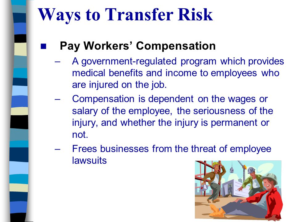 Ways to Transfer Risk Pay Workers' Compensation –A government-regulated program which provides medical benefits and income to employees who are injured on the job.