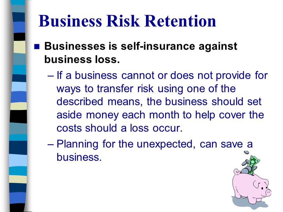 Business Risk Retention Businesses is self-insurance against business loss. –If a business cannot or does not provide for ways to transfer risk using