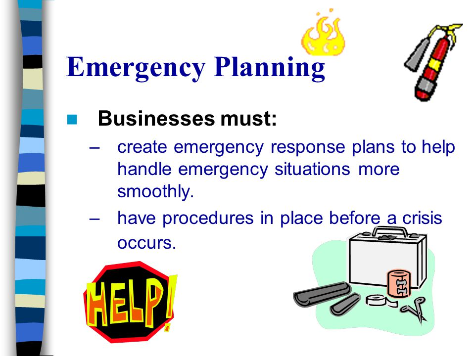Emergency Planning Businesses must: –create emergency response plans to help handle emergency situations more smoothly. –have procedures in place befo