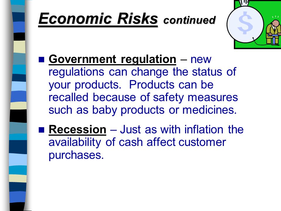 Economic Risks continued Government regulation – new regulations can change the status of your products.