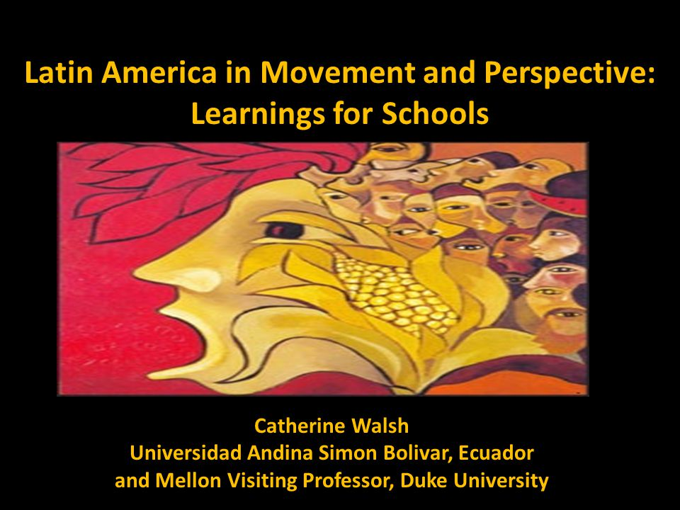 Latin America in Movement and Perspective: Learnings for Schools Catherine Walsh Universidad Andina Simon Bolivar, Ecuador and Mellon Visiting Professor, Duke University