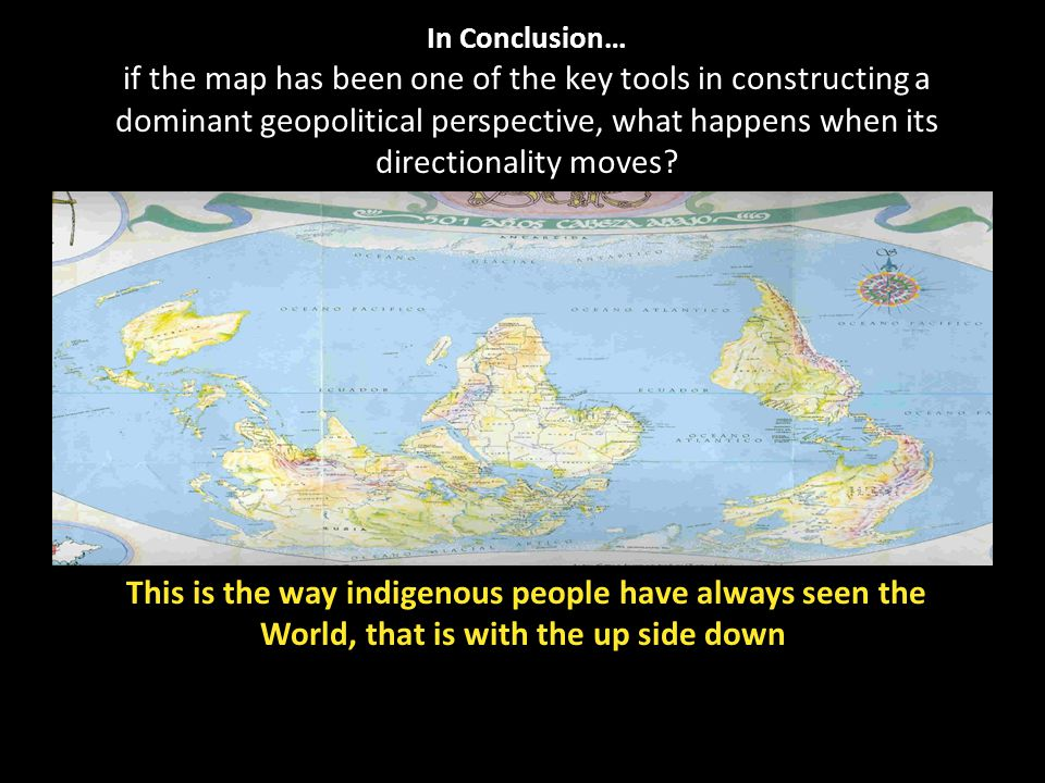 In Conclusion… if the map has been one of the key tools in constructing a dominant geopolitical perspective, what happens when its directionality moves.