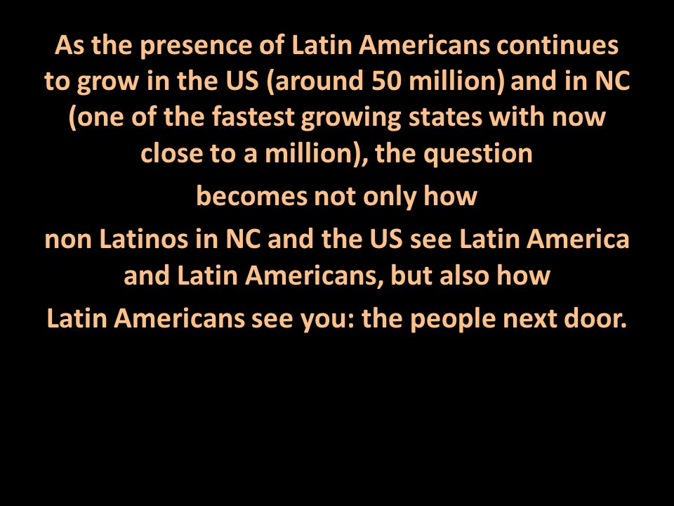 As the presence of Latin Americans continues to grow in the US (around 50 million) and in NC (one of the fastest growing states with now close to a million), the question becomes not only how non Latinos in NC and the US see Latin America and Latin Americans, but also how Latin Americans see you: the people next door.