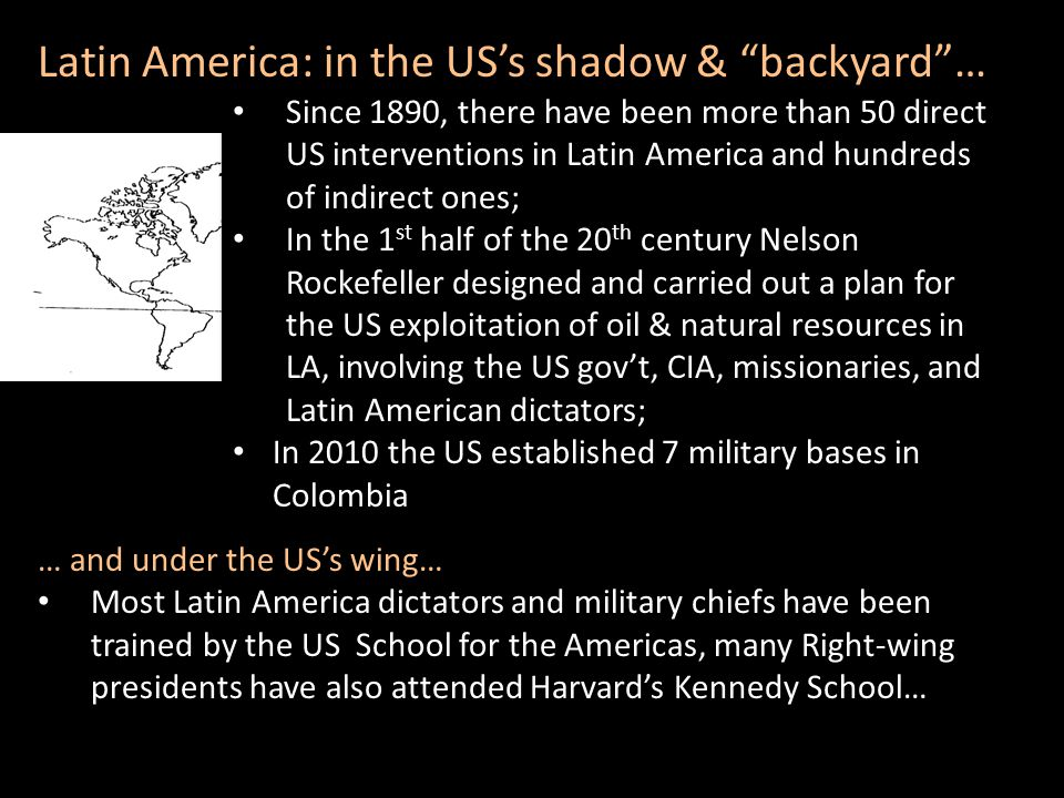 Latin America: in the US's shadow & backyard … Since 1890, there have been more than 50 direct US interventions in Latin America and hundreds of indirect ones; In the 1 st half of the 20 th century Nelson Rockefeller designed and carried out a plan for the US exploitation of oil & natural resources in LA, involving the US gov't, CIA, missionaries, and Latin American dictators; In 2010 the US established 7 military bases in Colombia Since 1890, there have been more than 50 direct US interventions in Latin America and hundreds of indirect ones; In the 1 st half of the 20 th century Nelson Rockefeller designed and carried out a plan for the US exploitation of oil & natural resources in LA, involving the US gov't, CIA, missionaries, and Latin American dictators; In 2010 the US established 7 military bases in Colombia … and under the US's wing… Most Latin America dictators and military chiefs have been trained by the US School for the Americas, many Right-wing presidents have also attended Harvard's Kennedy School…