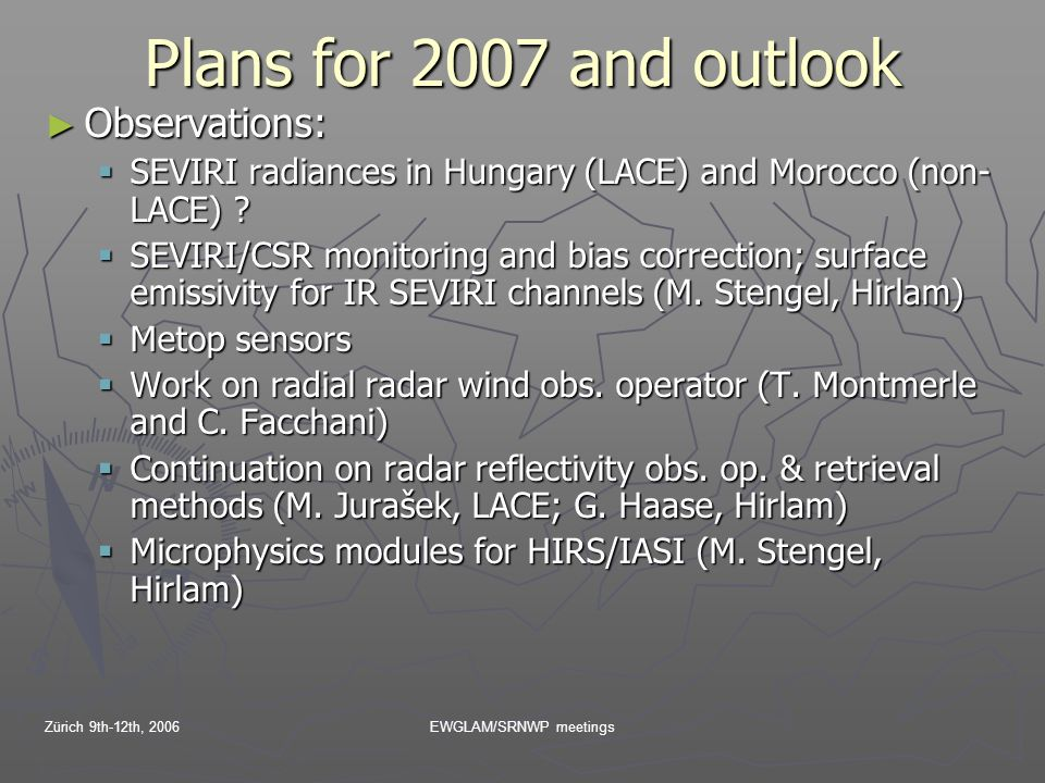 Zürich 9th-12th, 2006EWGLAM/SRNWP meetings Plans for 2007 and outlook ► Observations:  SEVIRI radiances in Hungary (LACE) and Morocco (non- LACE) .