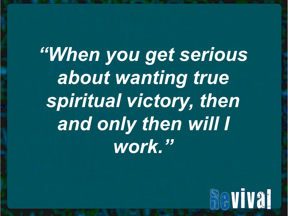 When you get serious about wanting true spiritual victory, then and only then will I work.