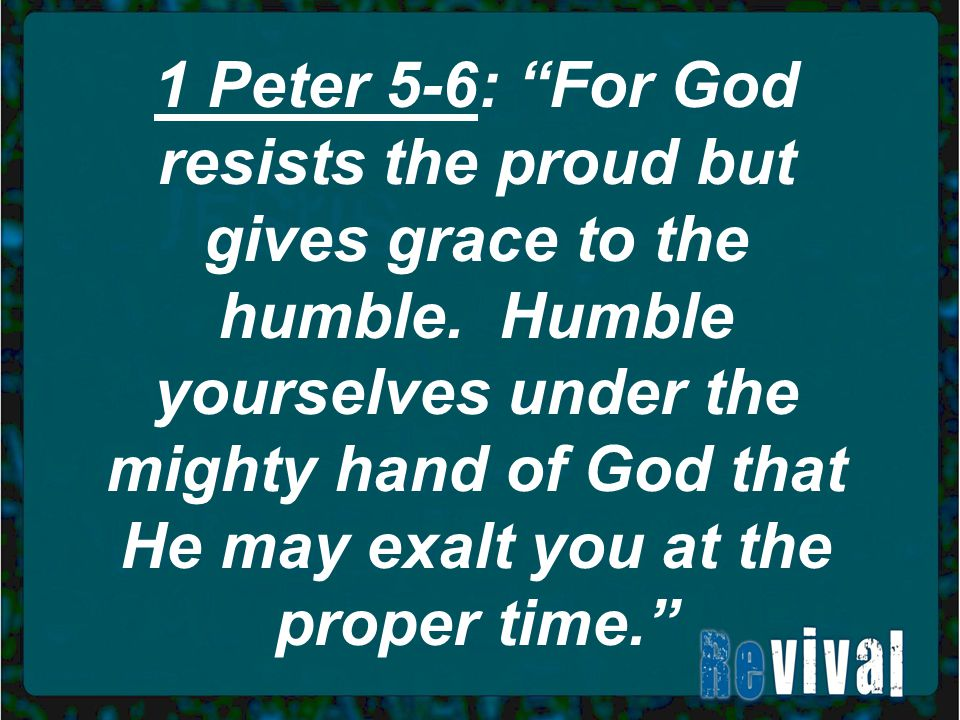 1 Peter 5-6: For God resists the proud but gives grace to the humble.